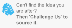 Can't find the Idea you are after? Then 'Challenge Us' to source it.